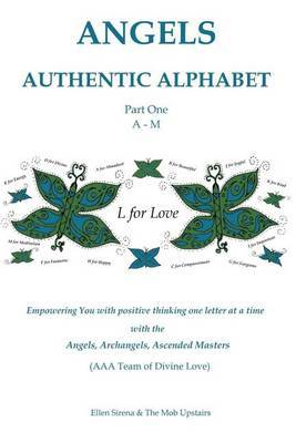 Angels Authentic Alphabet: Empowering You with Positive Thinking One Letter at a Time with Angels, Archangels and Ascended Masters