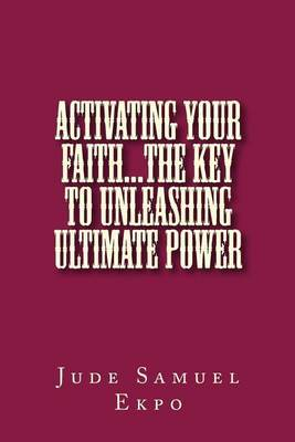 Activating Your Faith...the Key to Unleashing Ultimate Power