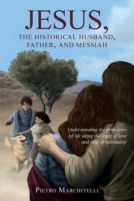 Jesus, the Historical Husband, Father, and Messiah: Understanding the Principles of Life Using the Logic of Love and Rule of Rationality