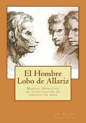 El Hombre Lobo de Allariz: Manual Operativo de Investigacion de Asesinos En Serie