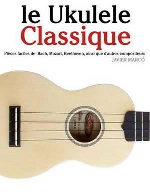 Le Ukulele Classique: Pieces Faciles de Bach, Mozart, Beethoven, Ainsi Que D'Autres Compositeurs