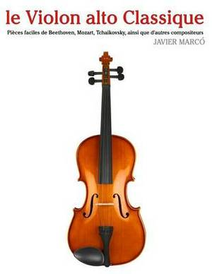 Le Violon Alto Classique: Pieces Faciles de Beethoven, Mozart, Tchaikovsky, Ainsi Que D'Autres Compositeurs