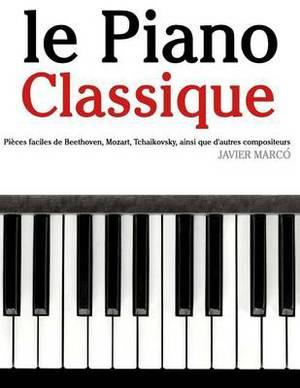 Le Piano Classique: Pieces Faciles de Beethoven, Mozart, Tchaikovsky, Ainsi Que D'Autres Compositeurs