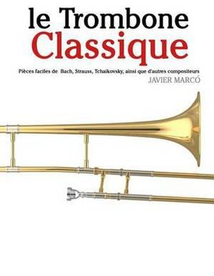 Le Trombone Classique: Pieces Faciles de Bach, Strauss, Tchaikovsky, Ainsi Que D'Autres Compositeurs