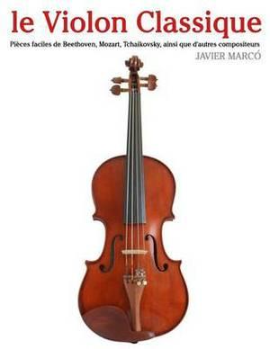 Le Violon Classique: Pieces Faciles de Beethoven, Mozart, Tchaikovsky, Ainsi Que D'Autres Compositeurs