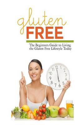 Gluten Free: The Beginner's Guide to Living the Gluten-Free Lifestyle Today