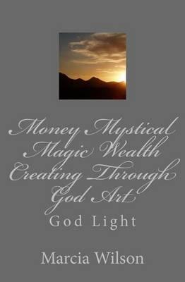 Money Mystical Magic Wealth Creating Through God Art: God Light