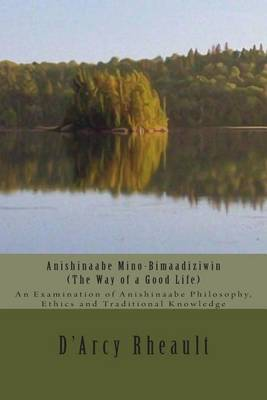 Anishinaabe Mino-Bimaadiziwin - The Way of a Good Life: An Examination of Anishinaabe Philosophy, Ethics and Traditional Knowledge