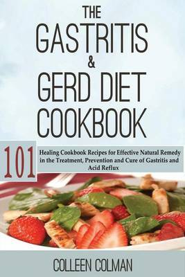 The Gastritis & GERD Diet Cookbook  : 101 Healing Cookbook Recipes for Effective Natural Remedy in the Treatment, Prevention and Cure of Gastritis and Acid Reflux