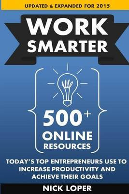 Work Smarter: 500] Online Resources Today's Top Entrepreneurs Use to Increase Productivity and Achieve Their Goals