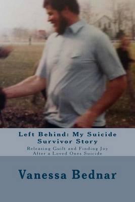 Left Behind: My Suicide Survivor Story: Releasing Guilt and Finding Joy After a Loved Ones Suicide
