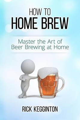 How to Home Brew: Master the Art of Beer Brewing at Home