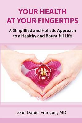 Your Health at Your Fingertips: A Simplified and Holistic Approach to a Healthy and Bountiful Life.