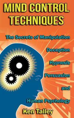 Mind Control Techniques: The Secrets of Manipulation, Deception, Hypnosis, Persuasion, and Human Psychology