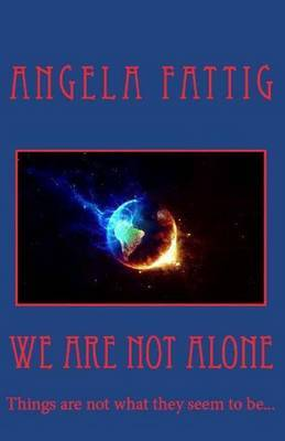We Are Not Alone: Things Are Not What They Seem to Be...