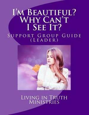 I'm Beautiful? Why Can't I See It?: Support Group Guide (Leaders)
