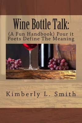 Wine Bottle Talk: (A Fun Handbook) Pour It Poets Define the Meaning