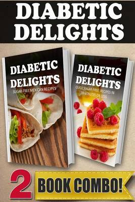 Sugar-Free Mexican Recipes and Quick Sugar-Free Recipes in 10 Minutes or Less: 2 Book Combo