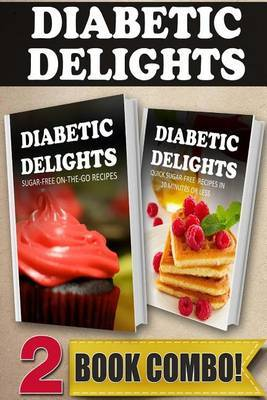 Sugar-Free On-The-Go Recipes and Quick Sugar-Free Recipes in 10 Minutes or Less: 2 Book Combo