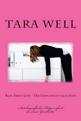 Blog Sarah Love - Das Leben Macht Mich Muede: Autobiografischer Blog Verfasst in Einer Geschichte