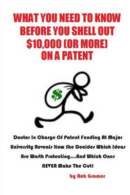 What You Need to Know Before You Shell Out $10,000 (or More) on a Patent: Doctor in Charge of Patent Funding at a Major University Reveals How She Decides Which Ideas Are Worth Protecting...and Which Ones Never Make the Cut!