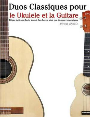 Duos Classiques Pour Le Ukulele Et La Guitare: Pieces Faciles de Bach, Mozart, Beethoven, Ainsi Que D'Autres Compositeurs