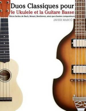 Duos Classiques Pour Le Ukulele Et La Guitare Basse: Pieces Faciles de Bach, Mozart, Beethoven, Ainsi Que D'Autres Compositeurs