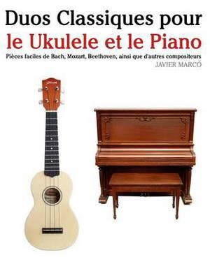 Duos Classiques Pour Le Ukulele Et Le Piano: Pieces Faciles de Bach, Mozart, Beethoven, Ainsi Que D'Autres Compositeurs
