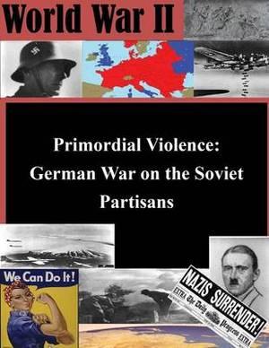 Primordial Violence: German War on the Soviet Partisans