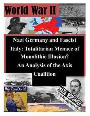 Nazi Germany and Fascist Italy: Totalitarian Menace of Monolithic Illusion? an Analysis of the Axis Coalition