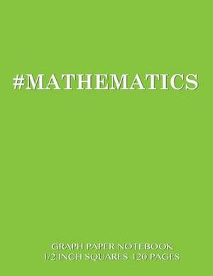 #Mathematics Graph Paper Notebook 1/2 Inch Squares 120 Pages: Notebook Perfect for School Math with Green Cover, 8.5 X 11 Graph Paper with 1/2 Inch Squares, Perfect Bound, Ideal for Graphs, Math Sums, Composition Notebook or Even Journal