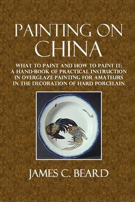 Painting on China: What to Paint and How to Paint It; A Hand-Book of Practical Instruction in Overglaze Painting for Amateurs in the Decoration of Hard Porcelain