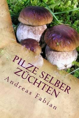 Pilze Selber Zuchten: Von Der Anzucht Bis in Den Topf! Mit Leckeren Pilzrezepten!