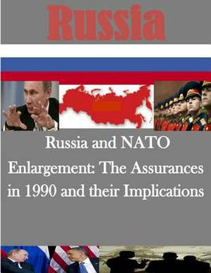 Russia and NATO Enlargement: The Assurances in 1990 and Their Implications