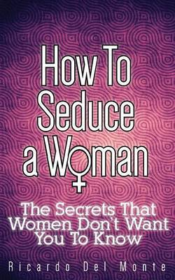How to Seduce a Woman: The Secrets That Women Don't Want You to Know