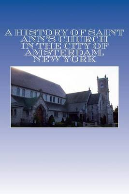 A History of Saint Ann's Church in the City of Amsterdam, New York: Orignally Queen Anne's Chapel in the Mohawk Country