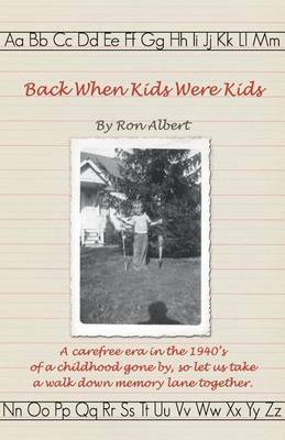 Back When Kids Were Kids: A Carefree Era in the 1940's of a Childhood Gone By, So Let Us Take a Walk Down Memory Lane Together.