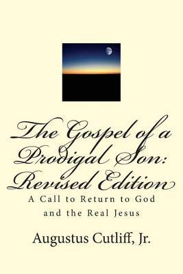 The Gospel of a Prodigal Son: Revised Edition: A Call to Return to God and the Real Jesus