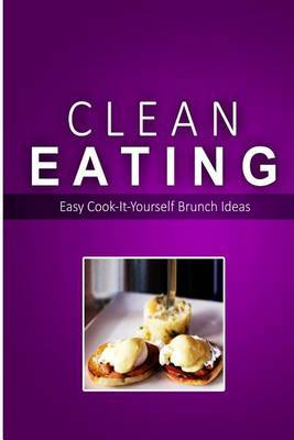 Clean Eating - Clean Eating Brunch: Exciting New Healthy and Natural Recipes for Clean Eating