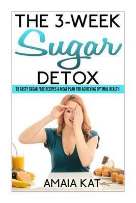 The 3-Week Sugar Detox: 25 Tasty Sugar Free Recipes & Meal Plan for Achieving Optimal Health