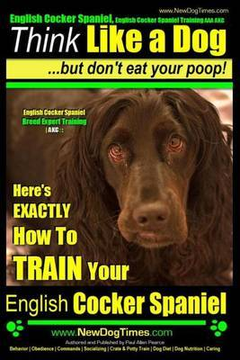 English Cocker Spaniel, English Cocker Spaniel Training AAA Akc: Think Like a Dog, But Don't Eat Your Poop! - English Cocker Spaniel Breed Expert Training -Akc:: Here's Exactly How to Train Your English Cocker Spaniel
