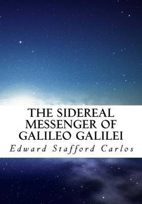 The Sidereal Messenger of Galileo Galilei: And a Part of the Preface to Kepler's Dioptrics Containing the Original Account
