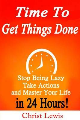 Time to Get Things Done: Beat Procrastination, Stop Being Lazy, Take Actions, and Master Your Life in 24 Hours