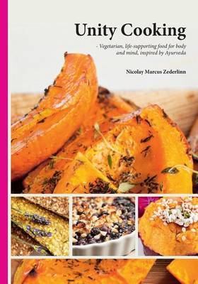 Unity Cooking: Vegetarian, Life-Supporting Food for Body and Mind, Inspired by Ayurveda