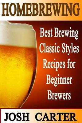 Homebrewing: Best Brewing Classic Styles Recipes for Beginner Brewers