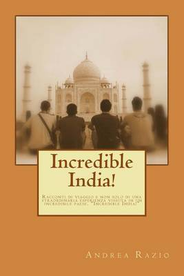 Incredible India!: Racconti Di Viaggio E Non Solo Di Una Straordinaria Esperienza Vissuta in Un Incredibile Paese.  Incredible India!