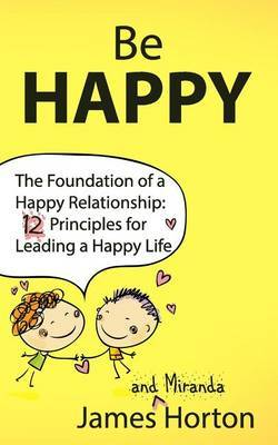 Be Happy - The Foundation of a Happy Relationship: 12 Principles for Leading a Happy Life