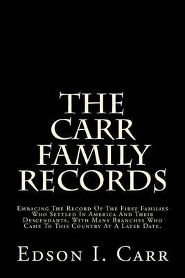 The Carr Family Records: Embacing the Record of the First Families Who Settled in America and Their Descendants, with Many Branches Who Came to This Country at a Later Date.