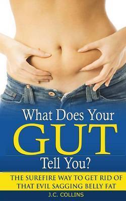 What Does Your Gut Tell You?: The Surefire Way to Get Rid of That Evil Sagging Belly Fat