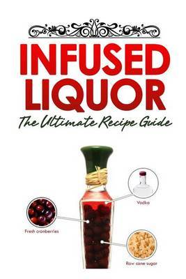 Infused Liquor: The Ultimate Recipe Guide: Over Delicious & 30 Best Selling Recipes